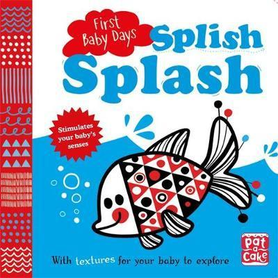 First Baby Days: Splish Splash: A touch-and-feel board book for your baby to explore - Pat-a-Cake