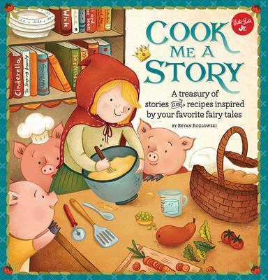 Cook Me a Story: A Treasury of Stories and Recipes Inspired by Classic Fairy Tales - Bryan Kozlowski