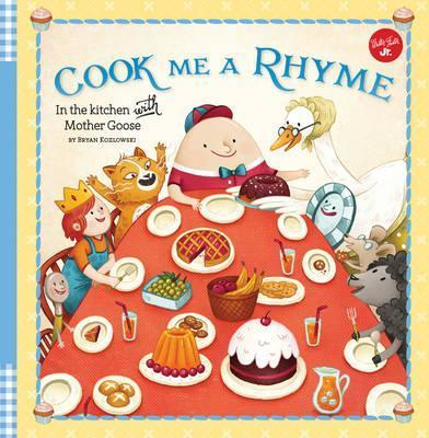 Cook Me a Rhyme: In the kitchen with Mother Goose - Bryan Kozlowski