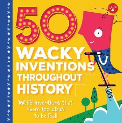 50 Wacky Inventions Throughout History: Weird inventions that seem too crazy to be real! - Joe Rhatigan