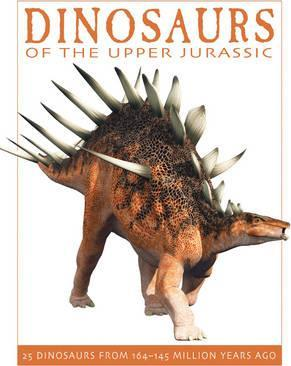Dinosaurs of the Upper Jurassic: 25 Dinosaurs from 164-145 Million Years Ago - David West