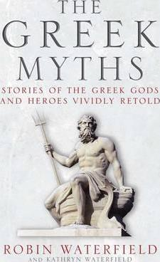 The Greek Myths: Stories of the Greek Gods and Heroes Vividly Retold - Kathryn Waterfield