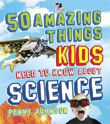 50 Amazing Things Kids Need to Know About Science - Penny Johnson