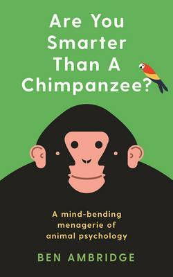 Are You Smarter Than A Chimpanzee?: Test yourself against the amazing minds of animals - Ben Ambridge