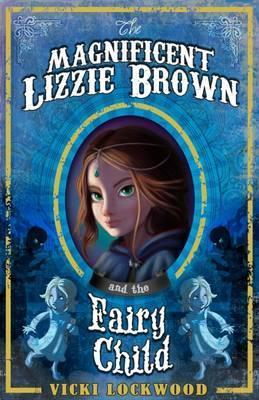 The Magnificent Lizzie Brown and the Fairy Child - Vicki Lockwood