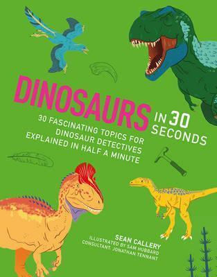 Dinosaurs in 30 Seconds: 30 fascinating topics for dinosaur detectives