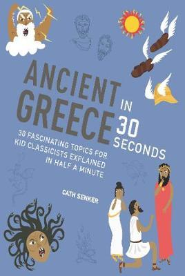 Ancient Greece in 30 Seconds: 30 fascinating topics for kid classicists explained in half a minute - Cath Senker