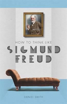 How to Think Like Sigmund Freud - Daniel Smith
