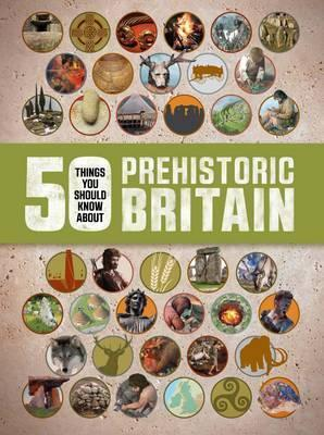 50 Things You Should Know About: Prehistoric Britain - Clare Hibbert