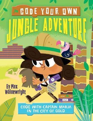 Code Your Own Jungle Adventure: Code with Captain Maria in the City of Gold - Max Wainewright