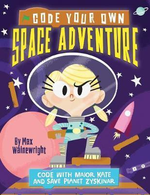 Code Your Own Space Adventure: Code with Major Kate and Save Planet Zyskinar - Max Wainewright