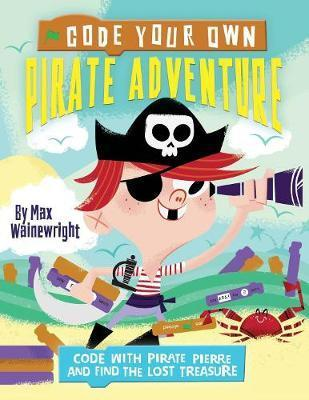 Code Your Own Pirate Adventure: Code With Pirate Pierre and Find the Lost Treasure - Max Wainewright