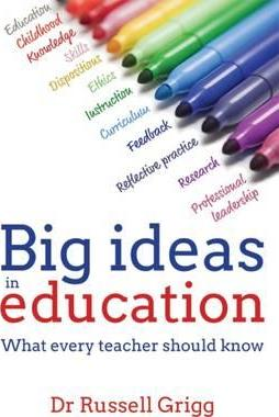 Big Ideas in Education: What every teacher should know - Russell Grigg