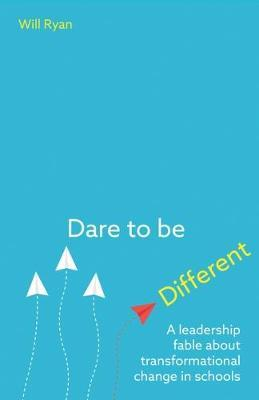 Dare to be Different: A leadership fable about transformational change in schools - Will Ryan
