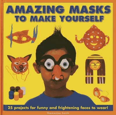 Amazing Masks to Make Yourself: 25 Projects for Funny and Frightening Faces to Wear! - Thomasina Smith