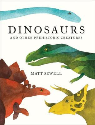 Dinosaurs: and Other Prehistoric Creatures - Matt Sewell