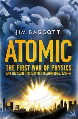 Atomic: The First War of Physics and the Secret History of the Atom Bomb 1939-49 - Jim Baggott