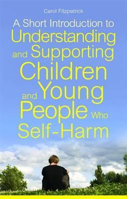 A Short Introduction to Understanding and Supporting Children and Young People Who Self-Harm - Carol Fitzpatrick