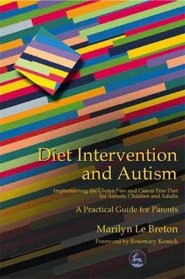 Diet Intervention and Autism: Implementing the Gluten Free and Casein Free Diet for Autistic Children and Adults - a Practical Guide for Parents - Marilyn Le Breton