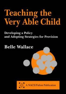 Teaching the Very Able Child: Developing a Policy and Adopting Strategies for Provision - Belle Wallace