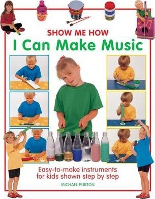 Show Me How: I Can Make Music: Easy-to-make Instruments for Kids Shown Step by Step - Michael Purton