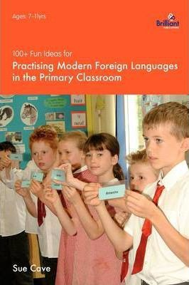 100+ Fun Ideas for Practising Modern Foreign Languages in the Primary Classroom - Sue Cave
