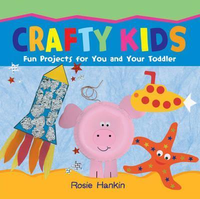 Crafty Kids: Fun projects for you and your toddler - Rosie Hankin
