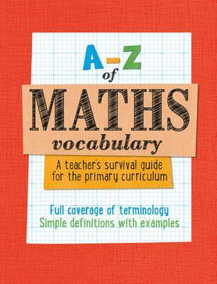 A-Z - A-Z of Maths Vocabulary: A teacher's survival guide for the primary curriculum: All maths mastery curriculum terminology and vocabulary explained - Keen Kite Books