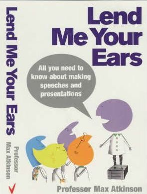Lend Me Your Ears: All you need to know about making speeches and presentations - Max Atkinson
