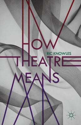 How Theatre Means - Ric Knowles
