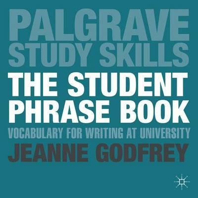 The Student Phrase Book: Vocabulary for Writing at University - Jeanne Godfrey