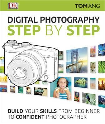 Digital Photography Step by Step: Build Your Skills From Beginner to Confident Photographer - Tom Ang