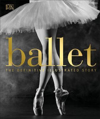 Ballet: The Definitive Illustrated Story - DK