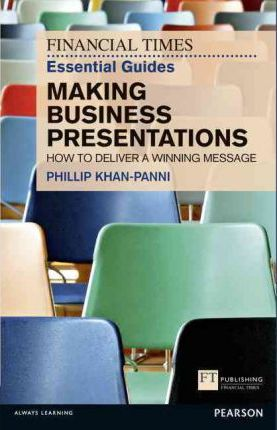 FT Essential Guide to Making Business Presentations: How to deliver a winning message - Philip Khan-Panni