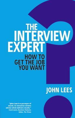 The Interview Expert: How to get the job you want - John Lees