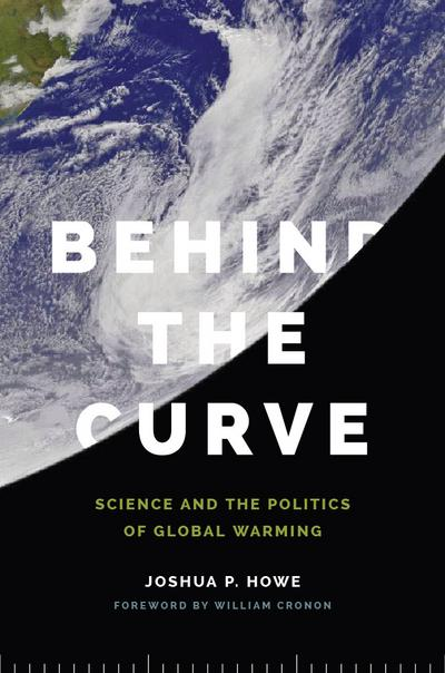 Behind the Curve: Science and the Politics of Global Warming - Joshua P. Howe