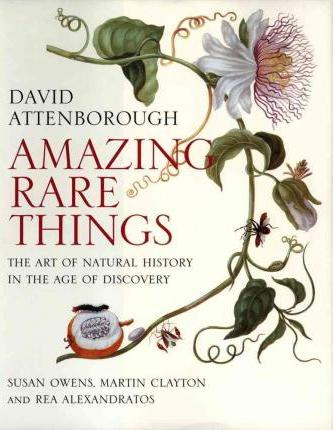Amazing Rare Things: The Art of Natural History in the Age of Discovery - Sir David Attenborough