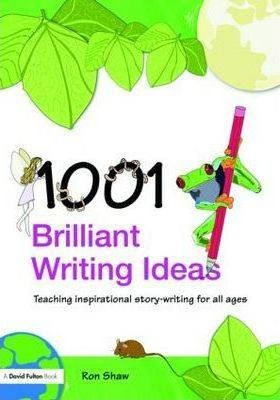 1001 Brilliant Writing Ideas: Teaching Inspirational Story-Writing for All Ages - Ron Shaw
