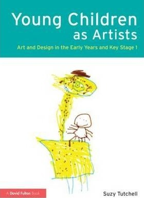 Young Children as Artists: Art and Design in the Early Years and Key Stage 1 - Suzy Tutchell