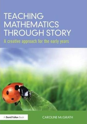 Teaching Mathematics through Story: A creative approach for the early years - Caroline McGrath