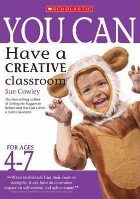 You Can Have a Creative Classroom for Ages 4-7 - Sue Cowley