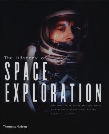 The History of Space Exploration: Discoveries from the Ancient World to the Extraterrestrial Future - Roger D. Launius