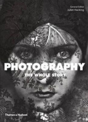 Photography: The Whole Story - Juliet Hacking