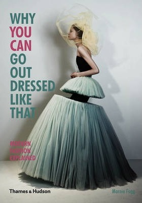 Why You Can Go Out Dressed Like That: Modern Fashion Explained - Marnie Fogg