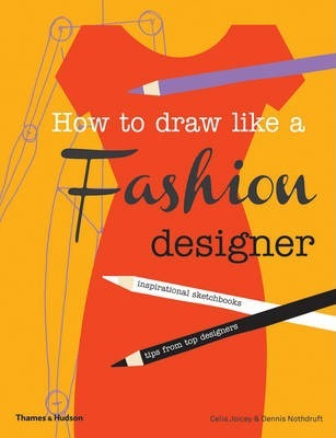 How to Draw Like a Fashion Designer: Inspirational Sketchbooks - Tips from Top Designers - Celia Joicey