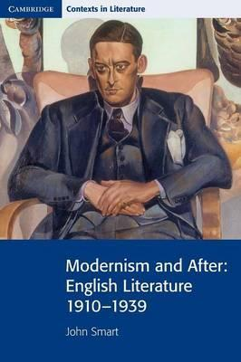 Cambridge Contexts in Literature: Modernism and After: English Literature 1910-1939 - John Smart