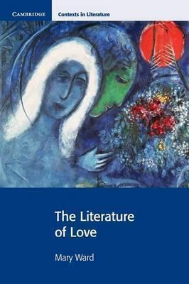 Cambridge Contexts in Literature: The Literature of Love - Mary Ward
