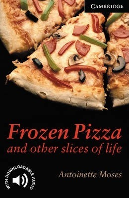 Cambridge English Readers: Frozen Pizza and Other Slices of Life Level 6 - Antoinette Moses