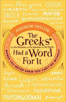 The Greeks Had a Word For It: Words You Never Knew You Can't Do Without - Andrew Taylor