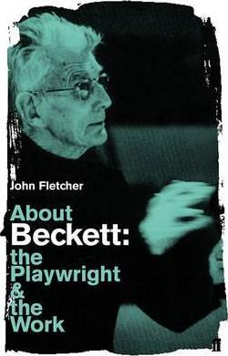 About Beckett: The Playwright and the Work - John Fletcher